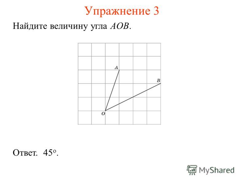 Упражнение 3 Найдите величину угла AOB. Ответ. 45 о.