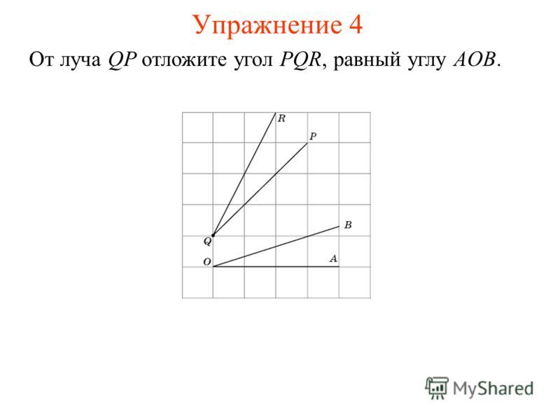 Упражнение 4 От луча QP отложите угол PQR, равный углу AOB.