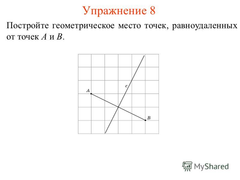 Упражнение 8 Постройте геометрическое место точек, равноудаленных от точек A и B.