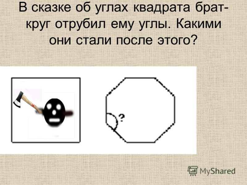 В сказке об углах квадрата брат- круг отрубил ему углы. Какими они стали после этого?