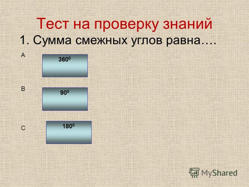 1. Сумма смежных углов равна…. 360 0 90 0 180 0 A B C Тест на проверку знаний
