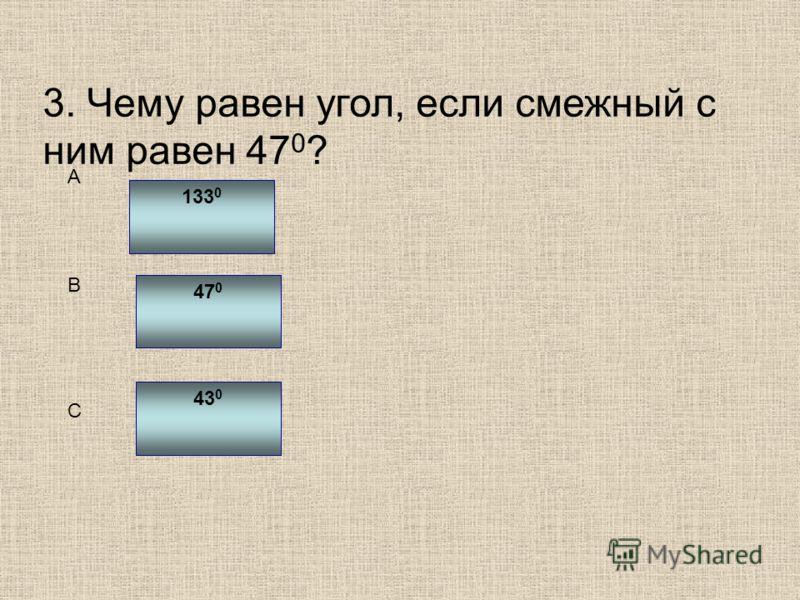 3. Чему равен угол, если смежный с ним равен 47 0 ? 133 0 47 0 43 0 C B A