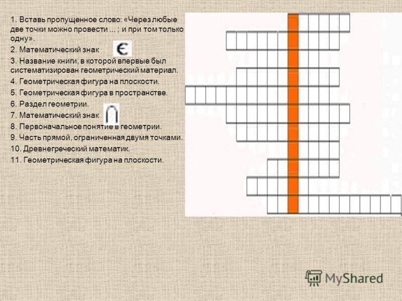 1. Вставь пропущенное слово: «Через любые две точки можно провести... ; и при том только одну». 2. Математический знак 3. Название книги, в которой впервые был систематизирован геометрический материал. 4. Геометрическая фигура на плоскости. 5. Геомет