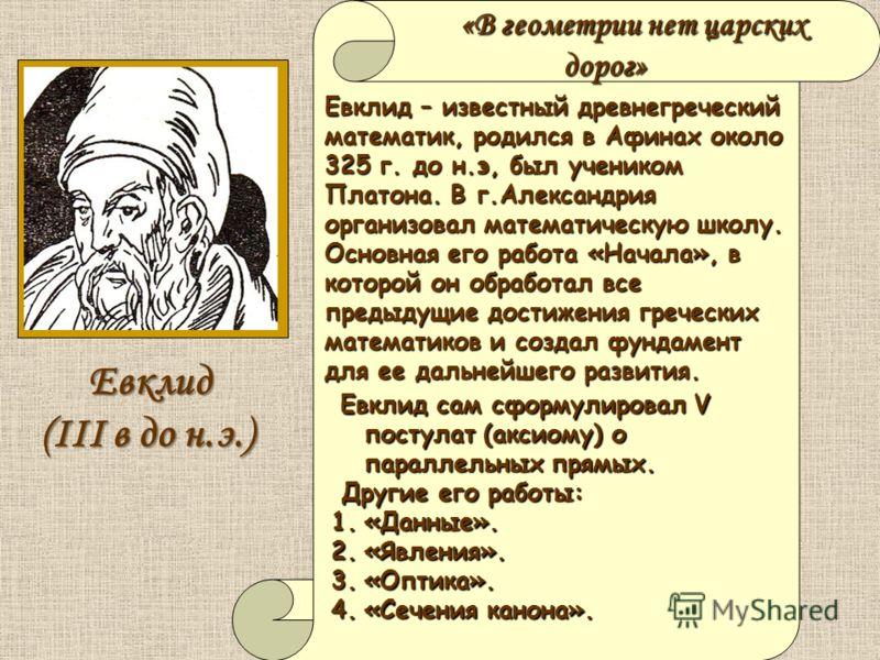«В геометрии нет царских дорог» Евклид – известный древнегреческий математик, родился в Афинах около 325 г. до н.э, был учеником Платона. В г.Александрия организовал математическую школу. Основная его работа «Начала», в которой он обработал все преды