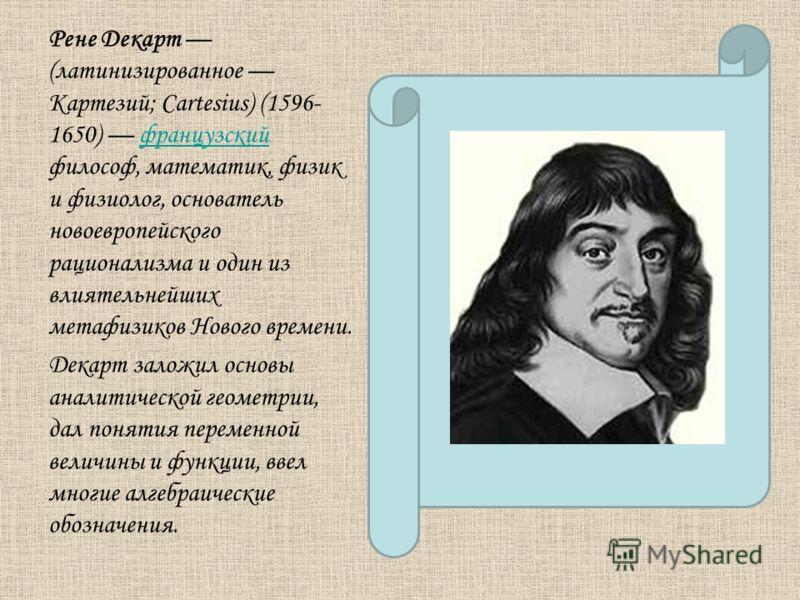Рене Декарт (латинизированное Картезий; Cartesius) (1596- 1650) французский философ, математик, физик и физиолог, основатель новоевропейского рационализма и один из влиятельнейших метафизиков Нового времени.французский Декарт заложил основы аналитиче