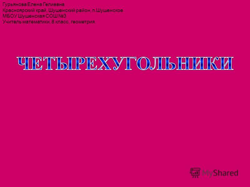 Гурьянова Елена Гелиевна Красноярский край, Шушенский район, п.Шушенское МБОУ Шушенская СОШ 3 Учитель математики, 8 класс, геометрия.