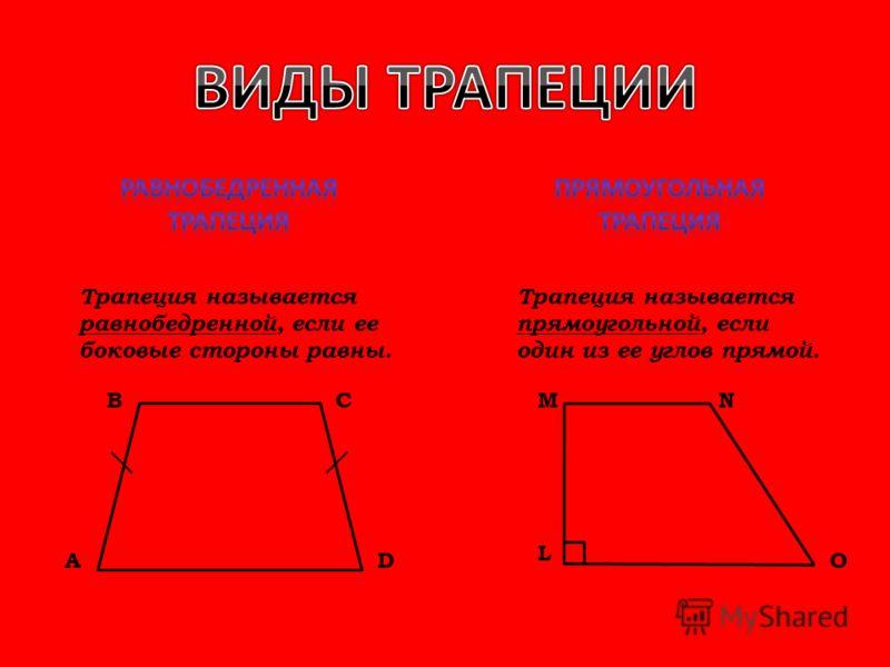 Трапеция называется равнобедренной, если ее боковые стороны равны. Трапеция называется прямоугольной, если один из ее углов прямой. L MNСВ АDО