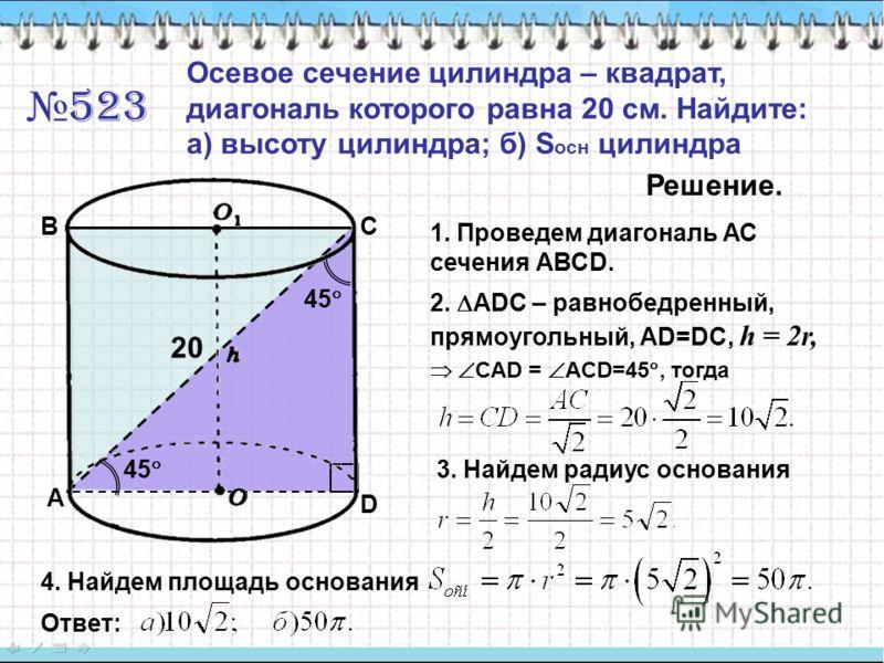 523 Осевое сечение цилиндра – квадрат, диагональ которого равна 20 см. Найдите: а) высоту цилиндра; б) S осн цилиндра Решение. 1. Проведем диагональ АС сечения АВСD. A BC D 2. ADC – равнобедренный, прямоугольный, АD=DC, h = 2r, CAD = ACD=45, тогда 45