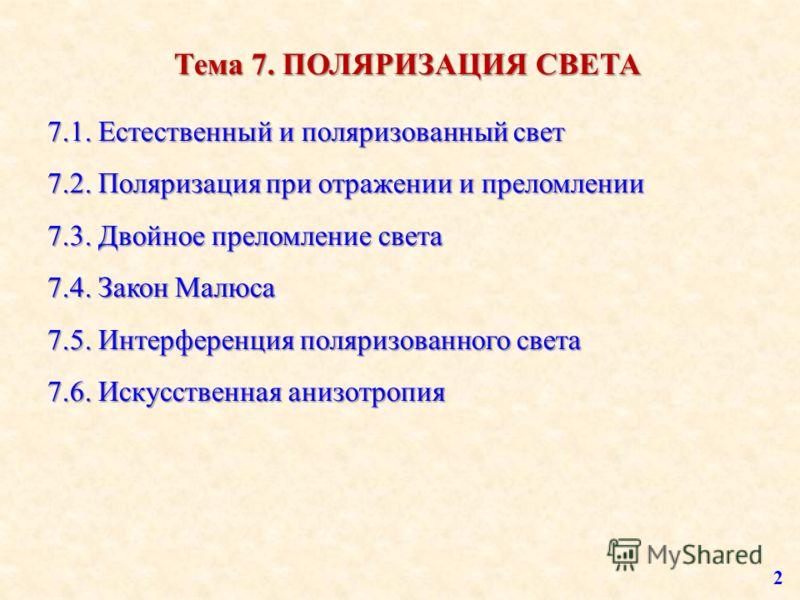Тема 7. ПОЛЯРИЗАЦИЯ СВЕТА 7.1. Естественный и поляризованный свет 7.2. Поляризация при отражении и преломлении 7.3. Двойное преломление света 7.4. Закон Малюса 7.5. Интерференция поляризованного света 7.6. Искусственная анизотропия 2