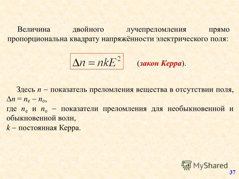 Здесь n показатель преломления вещества в отсутствии поля, n = n e n o, где n e и n o показатели преломления для необыкновенной и обыкновенной волн, k постоянная Керра. (закон Керра). Величина двойного лучепреломления прямо пропорциональна квадрату н