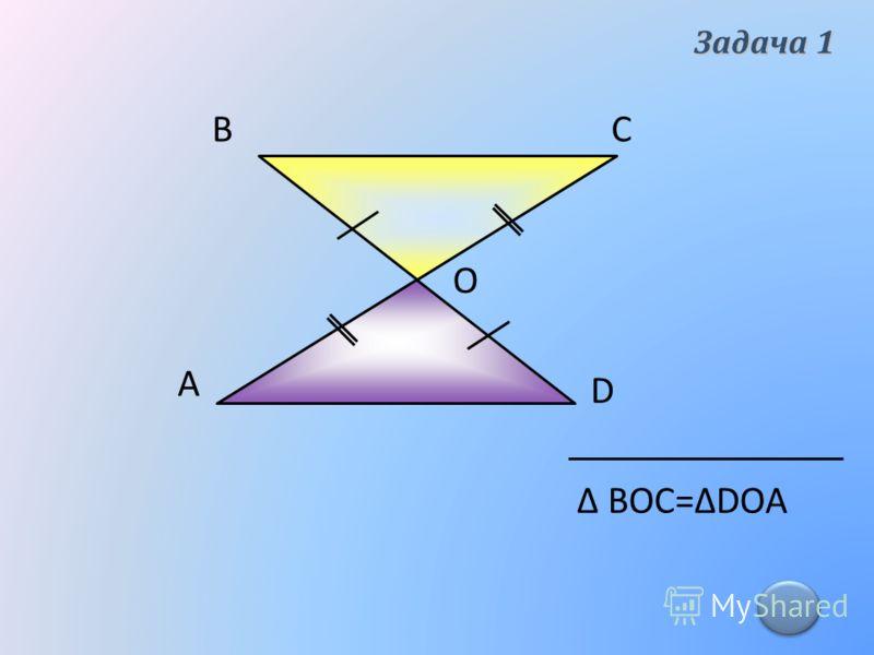 А ВС D О Δ ВОС=ΔDOA Задача 1