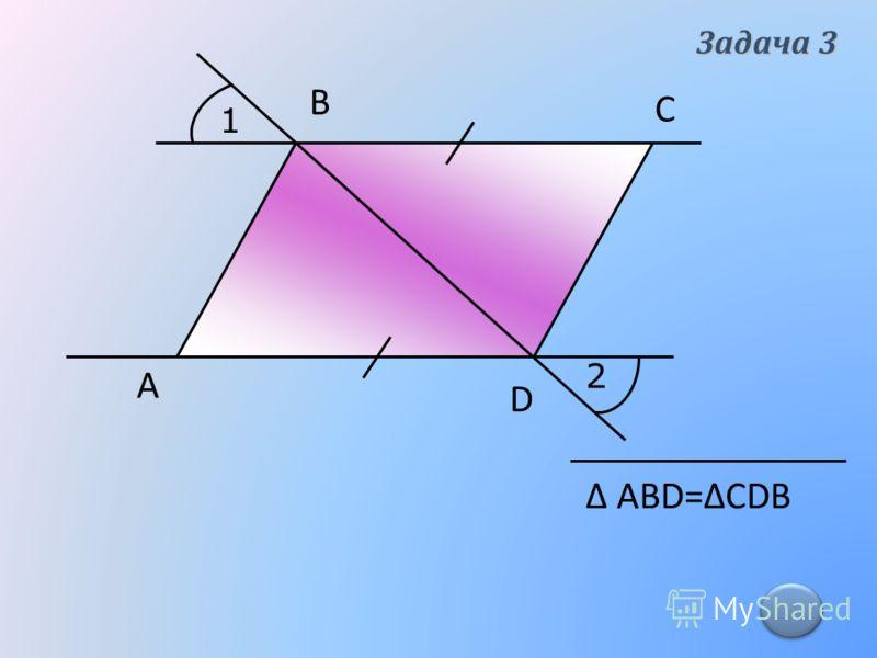 1 2 А В С D Δ АВD=ΔСDB Задача 3