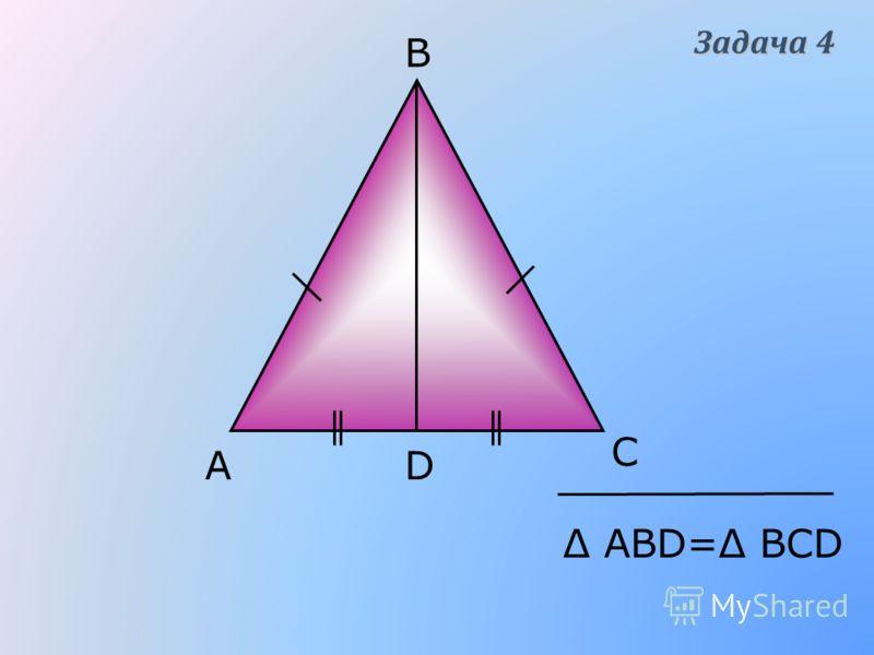 АD В С Δ АВD=Δ ВСD Задача 4