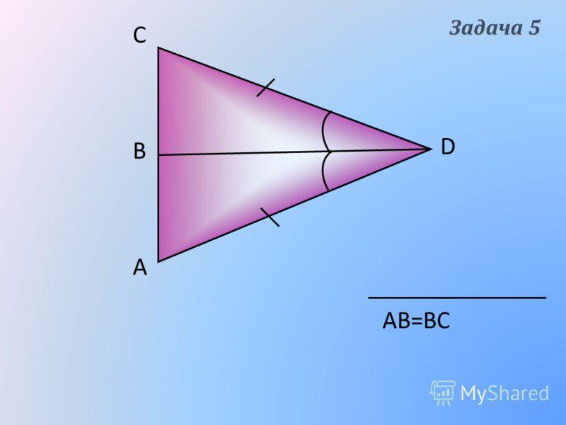 А D В C АВ=ВС Задача 5