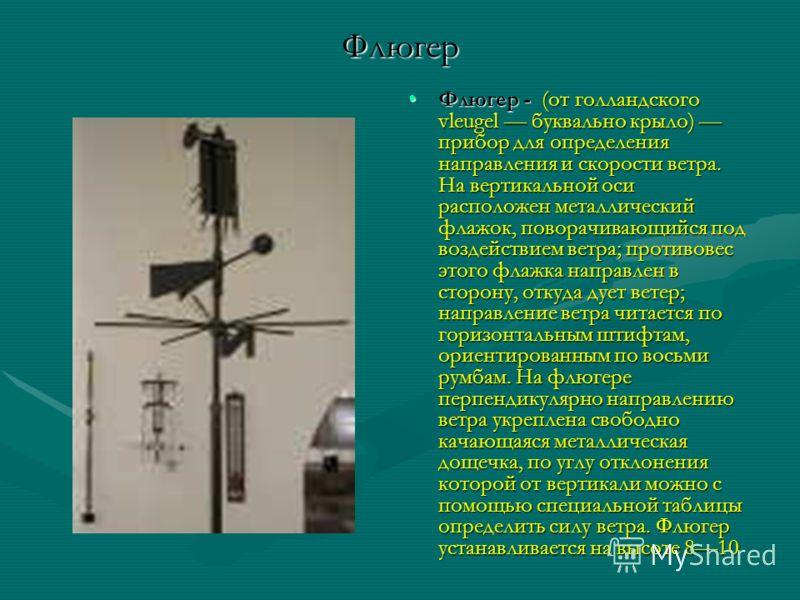 Флюгер Флюгер -Флюгер - (от голландского vleugel буквально крыло) прибор для определения направления и скорости ветра. На вертикальной оси расположен металлический флажок, поворачивающийся под воздействием ветра; противовес этого флажка направлен в с