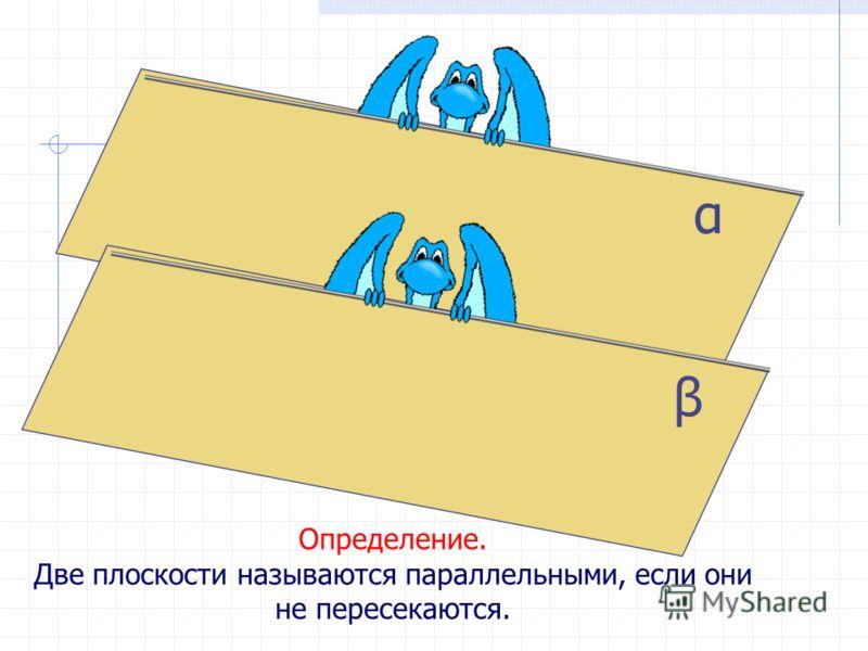 β α Определение. Две плоскости называются параллельными, если они не пересекаются.