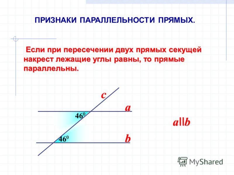 Если при пересечении двух прямых секущей накрест лежащие углы равны, то прямые параллельны. Если при пересечении двух прямых секущей накрест лежащие углы равны, то прямые параллельны. 46 0 a b a II b c ПРИЗНАКИ ПАРАЛЛЕЛЬНОСТИ ПРЯМЫХ.