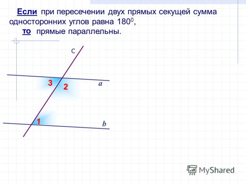 3 при пересечении двух прямых секущей сумма односторонних углов равна 180 0, прямые параллельны. b а Если то 1 2 c