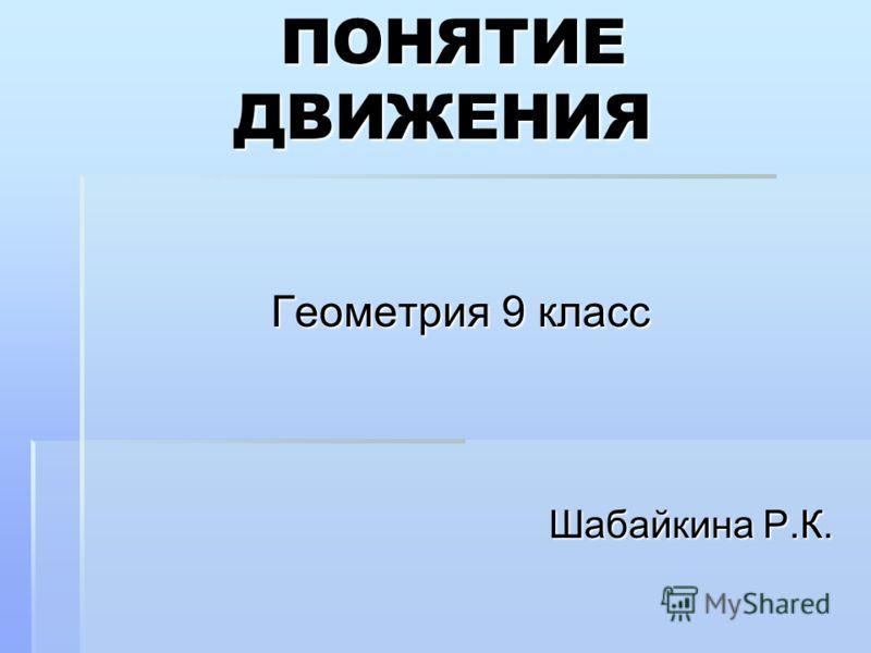 ПОНЯТИЕ ДВИЖЕНИЯ ПОНЯТИЕ ДВИЖЕНИЯ Геометрия 9 класс Шабайкина Р.К.