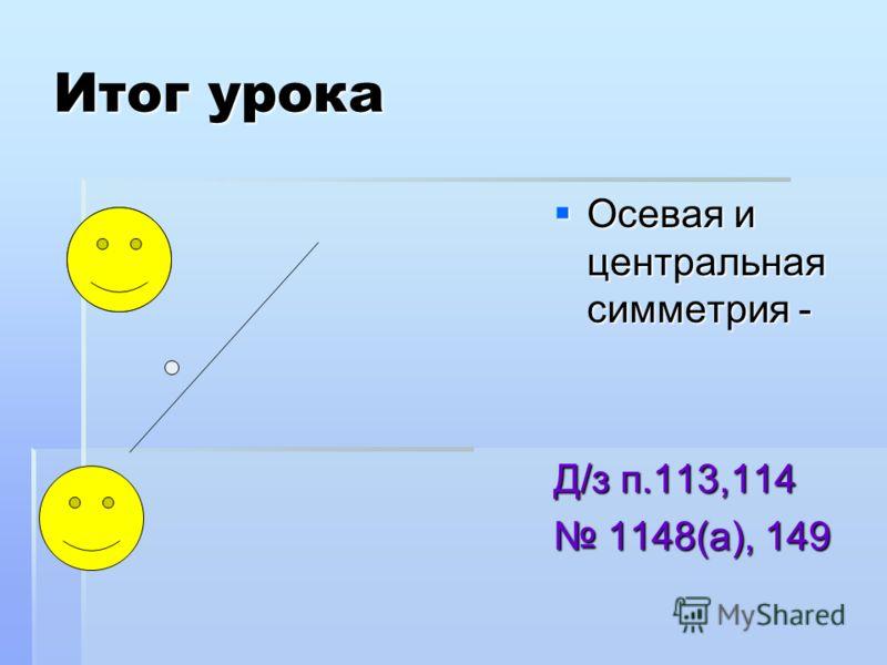 Итог урока Осевая и центральная симметрия - Осевая и центральная симметрия - Д/з п.113,114 1148(а), 149 1148(а), 149
