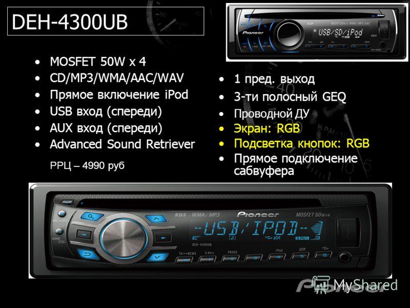 MOSFET 50W x 4 CD/MP3/WMA/AAC/WAV Прямое включение iPod USB вход (спереди) AUX вход (спереди) Advanced Sound Retriever 1 пред. выход 3-ти полосный GEQ Проводной ДУ Экран: RGB Подсветка кнопок: RGB Прямое подключение сабвуфера DEH-4300UB РРЦ – 4990 ру