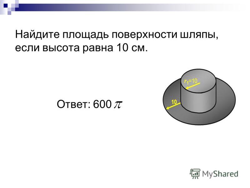 Найдите площадь поверхности шляпы, если высота равна 10 см. Ответ: 600