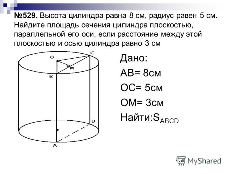 529. Высота цилиндра равна 8 см, радиус равен 5 см. Найдите площадь сечения цилиндра плоскостью, параллельной его оси, если расстояние между этой плоскостью и осью цилиндра равно 3 см Дано: АВ= 8см ОС= 5см ОМ= 3см Найти:S ABCD