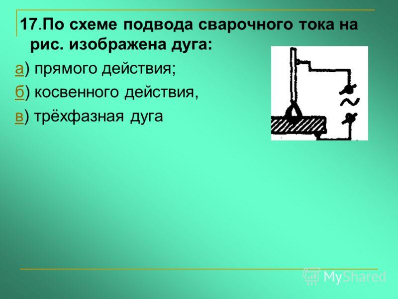 17.По схеме подвода сварочного тока на рис. изображена дуга: аа) прямого действия; бб) косвенного действия, вв) трёхфазная дуга