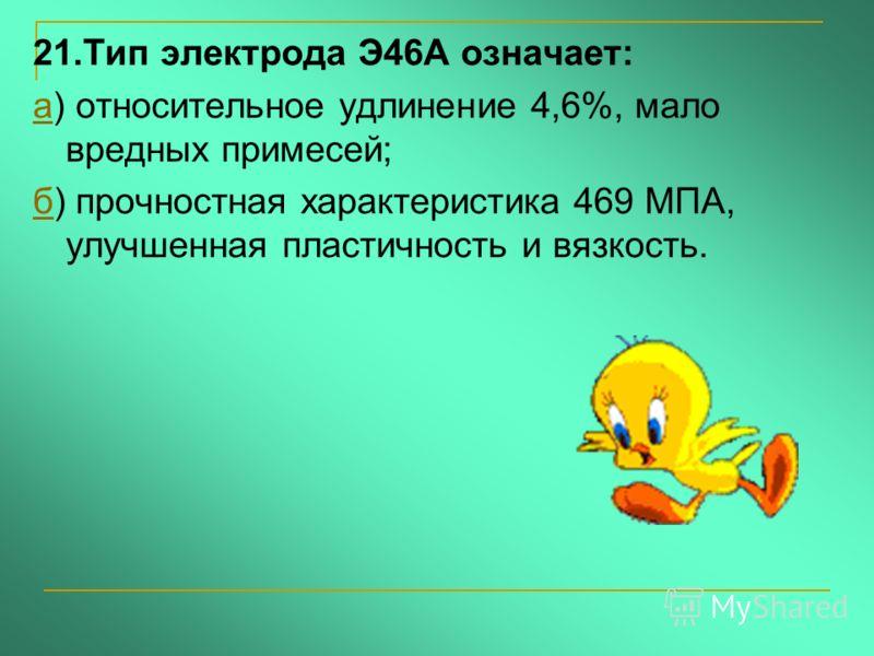 21.Тип электрода Э46А означает: аа) относительное удлинение 4,6%, мало вредных примесей; бб) прочностная характеристика 469 МПА, улучшенная пластичность и вязкость.