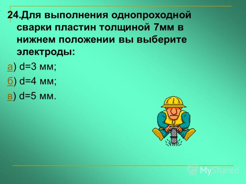 24.Для выполнения однопроходной сварки пластин толщиной 7мм в нижнем положении вы выберите электроды: аа) d=3 мм; бб) d=4 мм; вв) d=5 мм.
