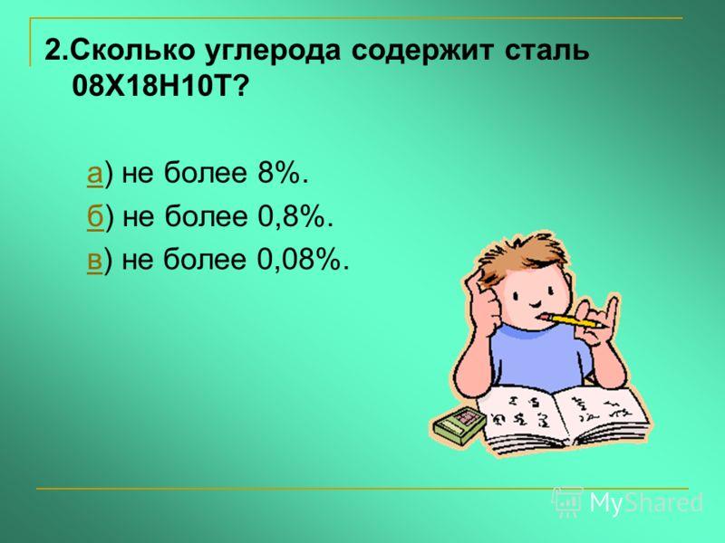2.Сколько углерода содержит сталь 08Х18Н10Т? а) не более 8%.а б) не более 0,8%.б в) не более 0,08%.в