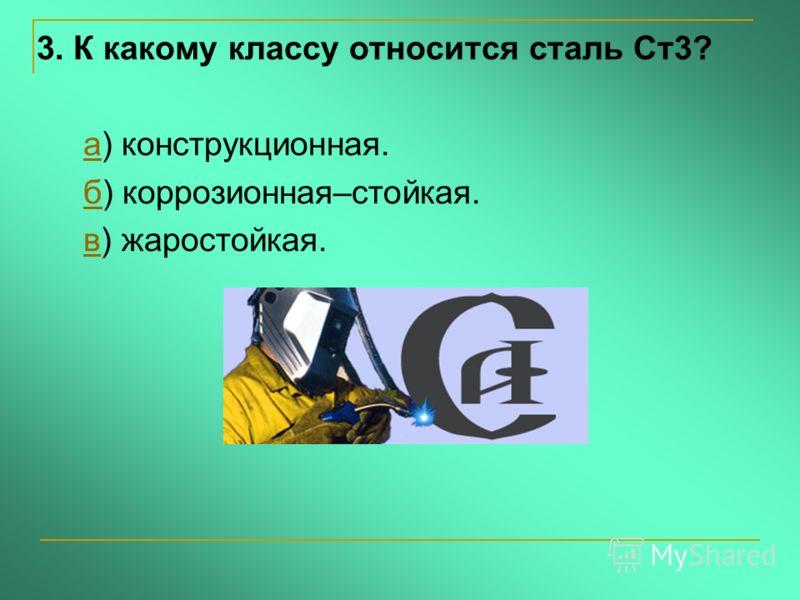 3. К какому классу относится сталь Ст3? а) конструкционная.а б) коррозионная–стойкая.б в) жаростойкая.в