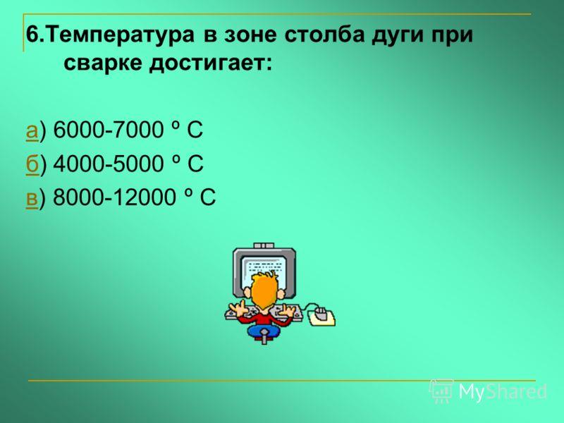 6.Температура в зоне столба дуги при сварке достигает: аа) 6000-7000 º С бб) 4000-5000 º С вв) 8000-12000 º С
