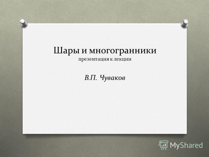 Шары и многогранники презентация к лекции В.П. Чуваков