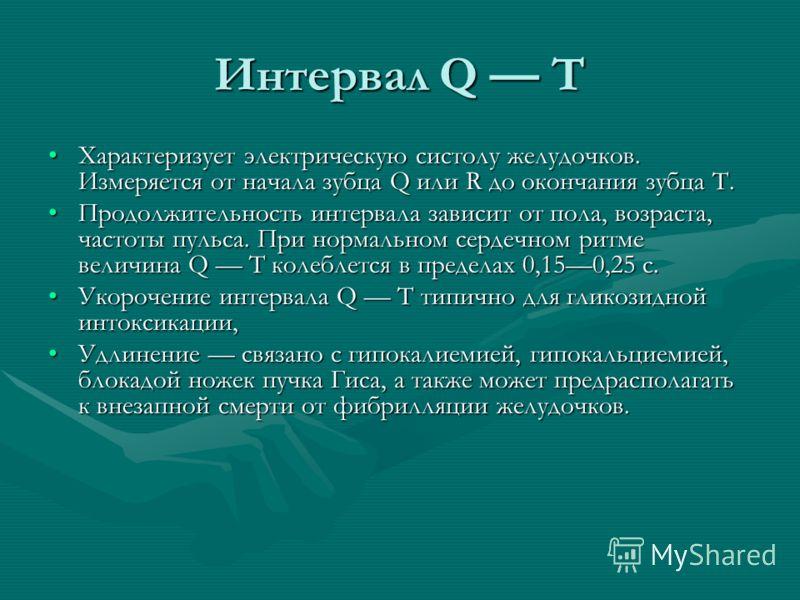 Интервал Q Т Характеризует электрическую систолу желудочков. Измеряется от начала зубца Q или R до окончания зубца Т.Характеризует электрическую систолу желудочков. Измеряется от начала зубца Q или R до окончания зубца Т. Продолжительность интервала