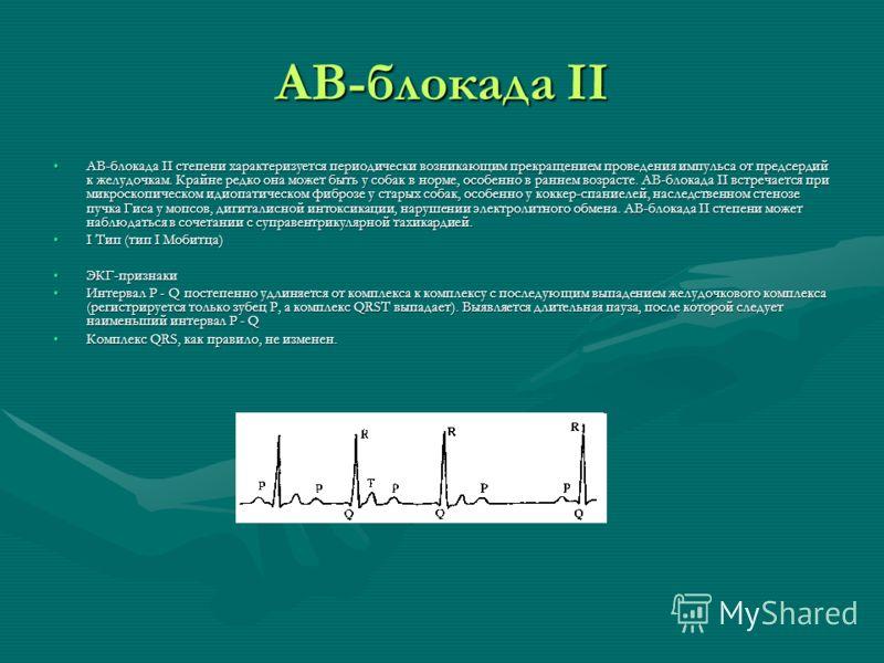 АВ-блокада II АВ-блокада II степени характеризуется периодически возникающим прекращением проведения импульса от предсердий к желудочкам. Крайне редко она может быть у собак в норме, особенно в раннем возрасте. АВ-блокада II встречается при микроскоп