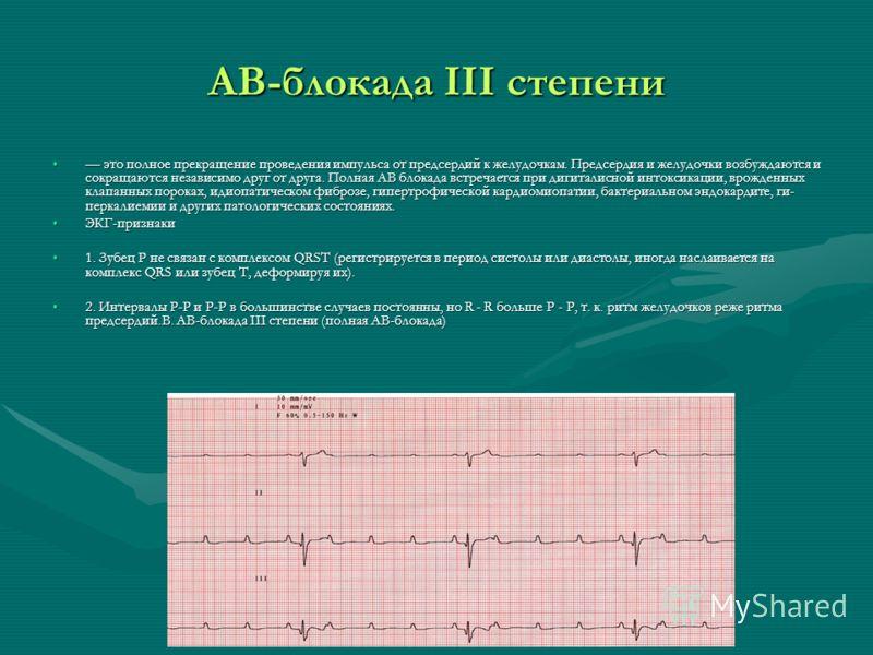 АВ-блокада III степени это полное прекращение проведения импульса от предсердий к желудочкам. Предсердия и желудочки возбуждаются и сокращаются независимо друг от друга. Полная АВ блокада встречается при дигиталисной интоксикации, врожденных клапанны