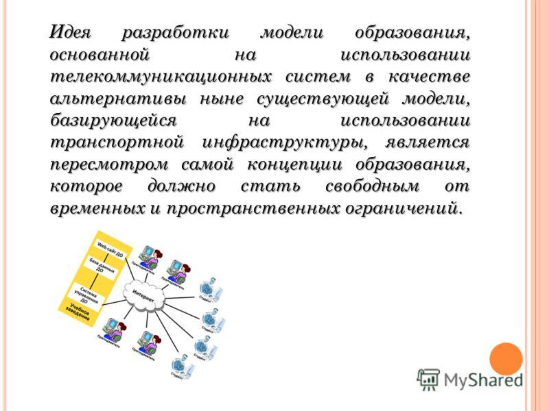 Идея разработки модели образования, основанной на использовании телекоммуникационных систем в качестве альтернативы ныне существующей модели, базирующейся на использовании транспортной инфраструктуры, является пересмотром самой концепции образования,