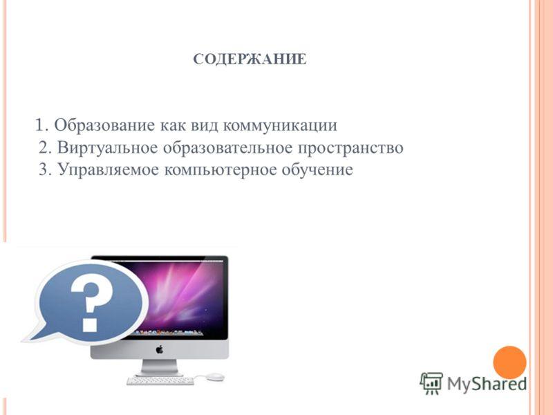 1. Образование как вид коммуникации 2. Виртуальное образовательное пространство 3. Управляемое компьютерное обучение СОДЕРЖАНИЕ