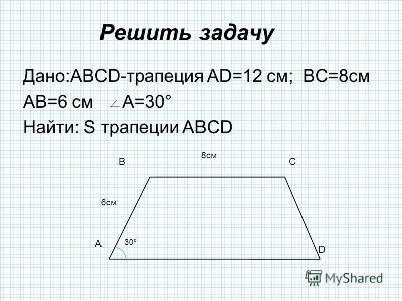 Решить задачу Дано:ABCD-трапеция AD=12 см; BC=8см AB=6 см A=30° Найти: S трапеции ABCD A BC D 30º 8см 6см