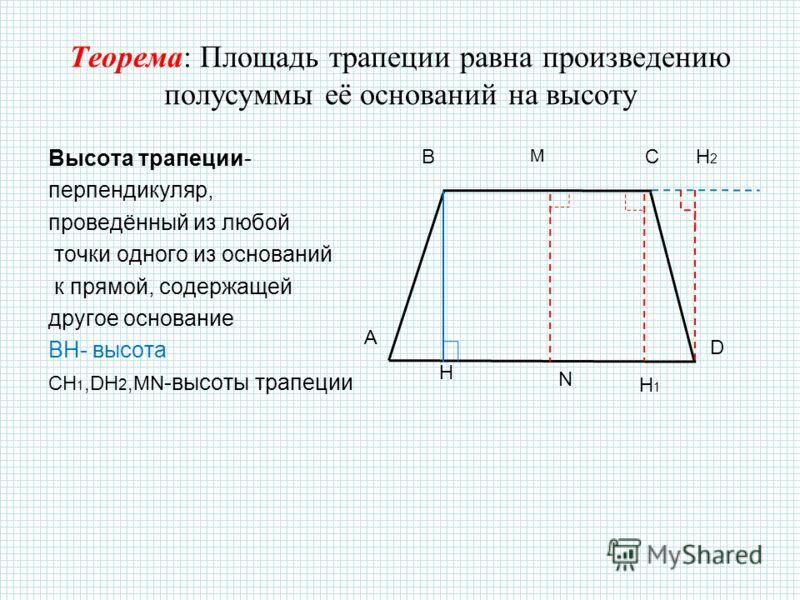 Теорема: Площадь трапеции равна произведению полусуммы её оснований на высоту Высота трапеции- перпендикуляр, проведённый из любой точки одного из оснований к прямой, содержащей другое основание BH- высота CH 1,DH 2,MN -высоты трапеции BC D M H A H2H