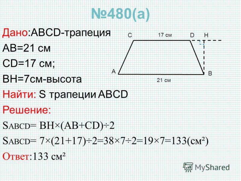 480(а) Дано:ABCD-трапеция AB=21 см CD=17 см; BH=7см-высота Найти: S трапеции ABCD Решение: S ABCD = BH×(AB+CD)÷2 S ABCD = 7×(21+17)÷2=38×7÷2=19×7=133(см²) Ответ:133 см² CD B 17 см 21 см A H