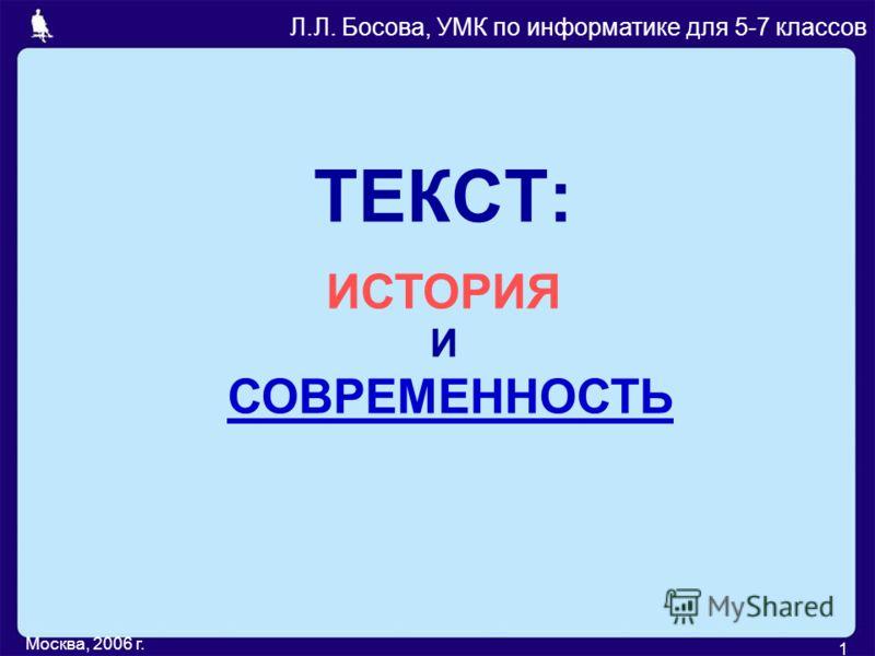 Москва, 2006 г. 1 ТЕКСТ: Л.Л. Босова, УМК по информатике для 5-7 классов ИСТОРИЯ И СОВРЕМЕННОСТЬСОВРЕМЕННОСТЬ