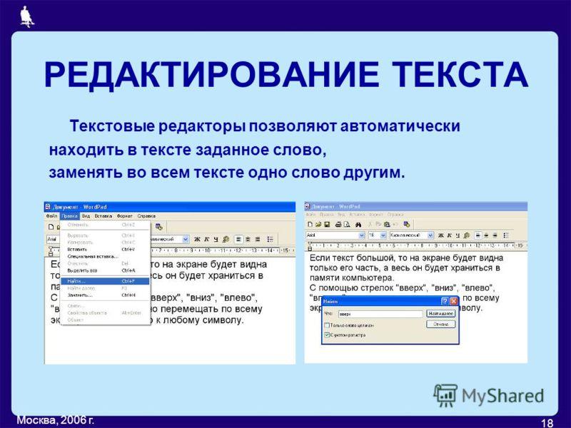 Москва, 2006 г. 18 РЕДАКТИРОВАНИЕ ТЕКСТА Текстовые редакторы позволяют автоматически находить в тексте заданное слово, заменять во всем тексте одно слово другим.