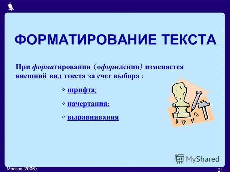 Москва, 2006 г. 21 ФОРМАТИРОВАНИЕ ТЕКСТА При форматировании (оформлении) изменяется внешний вид текста за счет выбора : шрифта; начертания; выравнивания