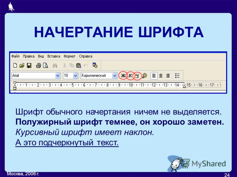 Москва, 2006 г. 24 НАЧЕРТАНИЕ ШРИФТА Шрифт обычного начертания ничем не выделяется. Полужирный шрифт темнее, он хорошо заметен. Курсивный шрифт имеет наклон. А это подчеркнутый текст.