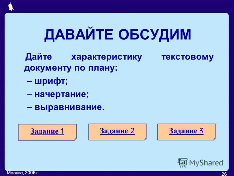 Москва, 2006 г. 26 ДАВАЙТЕ ОБСУДИМ Дайте характеристику текстовому документу по плану: –шрифт; –начертание; –выравнивание. Задание 1 Задание 2Задание 3