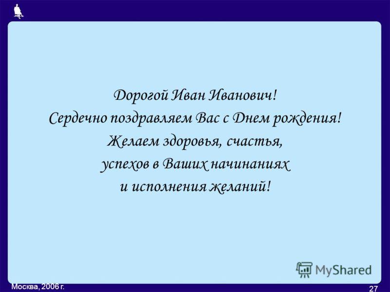 Москва, 2006 г. 27 Дорогой Иван Иванович! Сердечно поздравляем Вас с Днем рождения! Желаем здоровья, счастья, успехов в Ваших начинаниях и исполнения желаний!