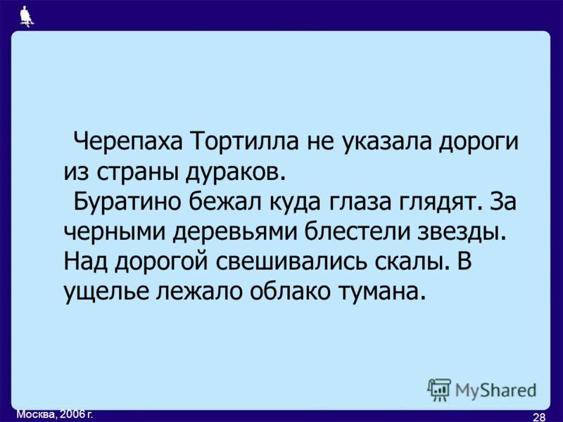 Москва, 2006 г. 28 Черепаха Тортилла не указала дороги из страны дураков. Буратино бежал куда глаза глядят. За черными деревьями блестели звезды. Над дорогой свешивались скалы. В ущелье лежало облако тумана.