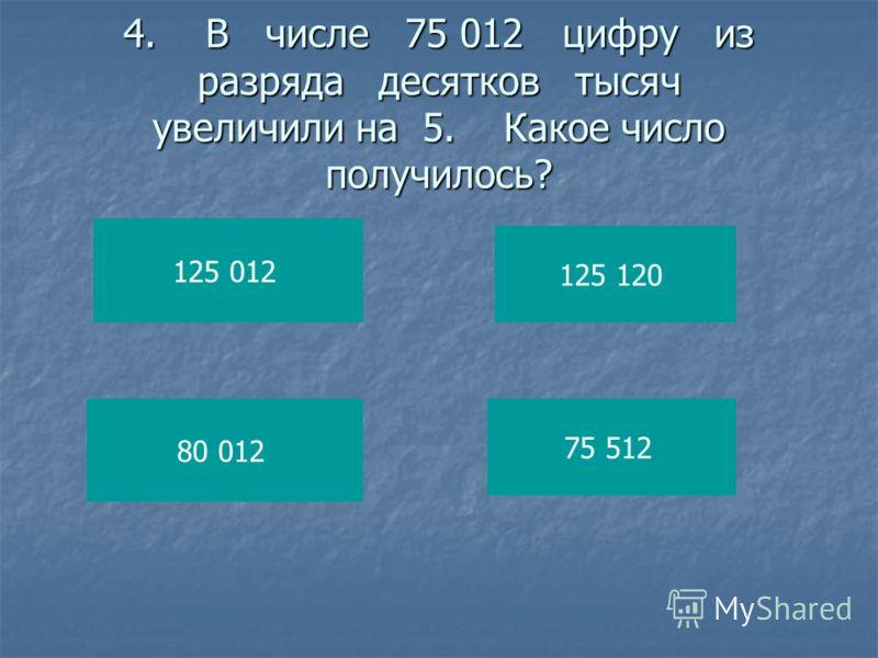 4. В числе 75 012цифру из разряда десятков тысяч увеличили на 5.Какое число получилось? 125 012 80 012 125 120 75 512